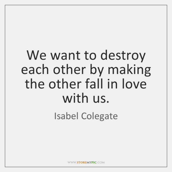 We want to destroy each other by making the other fall in ...