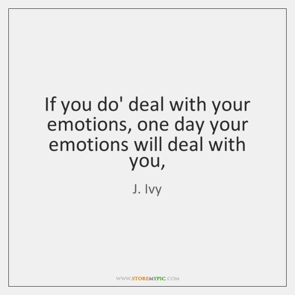 If you do' deal with your emotions, one day your emotions will ...