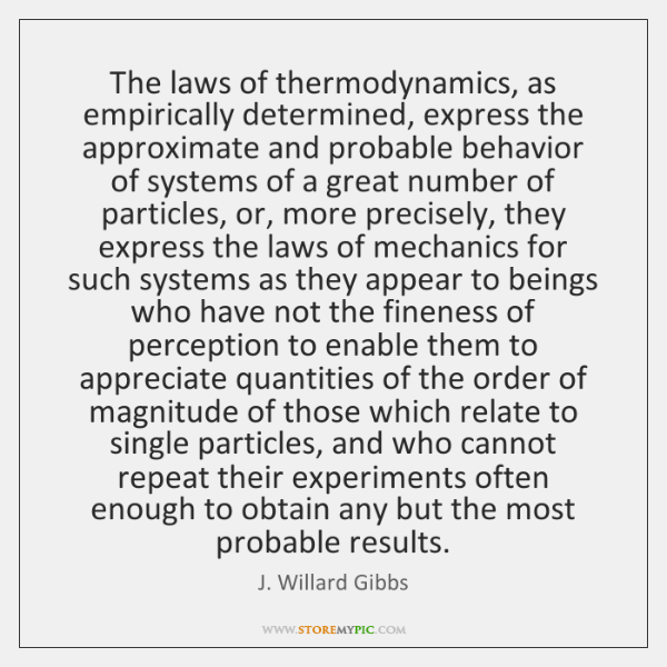 The laws of thermodynamics, as empirically determined, express the approximate and probable ...