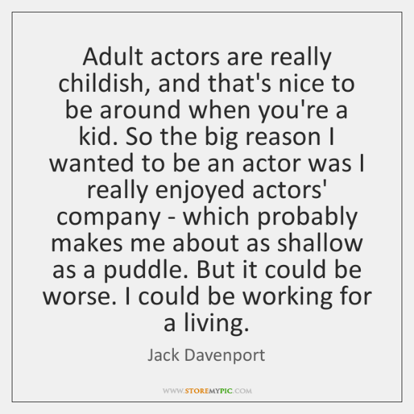 Adult actors are really childish, and that's nice to be around when ...