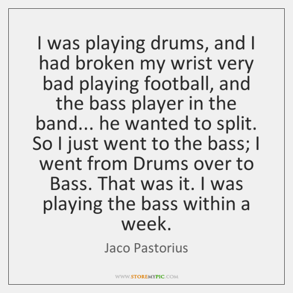 I was playing drums, and I had broken my wrist very bad ...