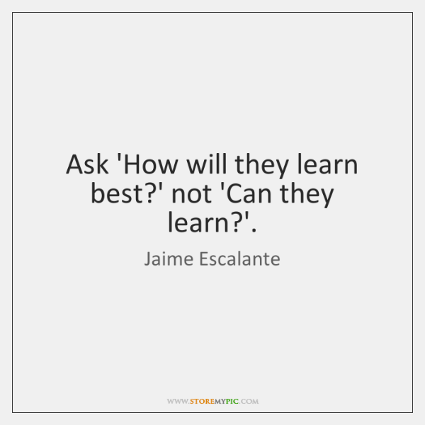 Ask 'How will they learn best?' not 'Can they learn?'.