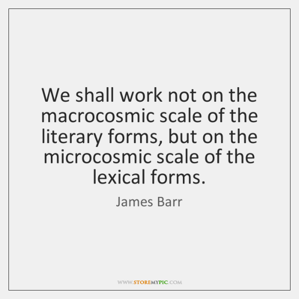 We shall work not on the macrocosmic scale of the literary forms, ...