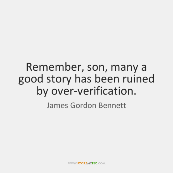 Remember, son, many a good story has been ruined by over-verification.