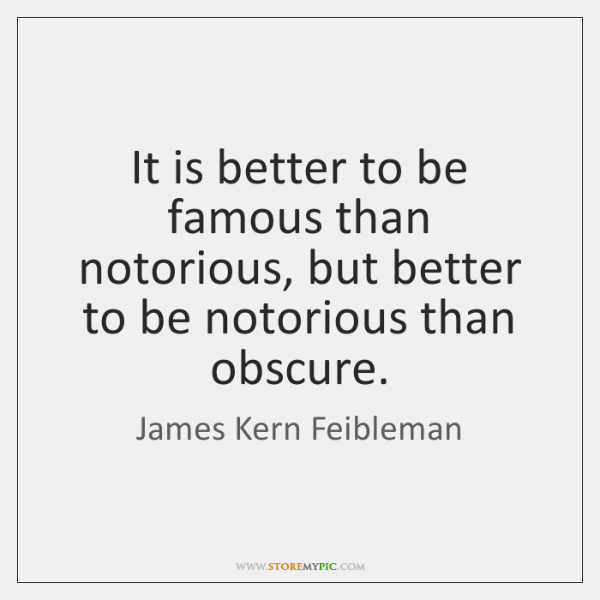 It is better to be famous than notorious, but better to be ...