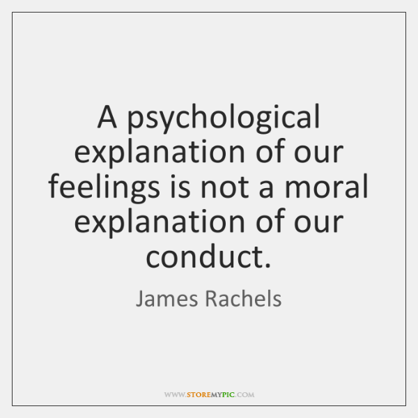 A psychological explanation of our feelings is not a moral explanation of ...