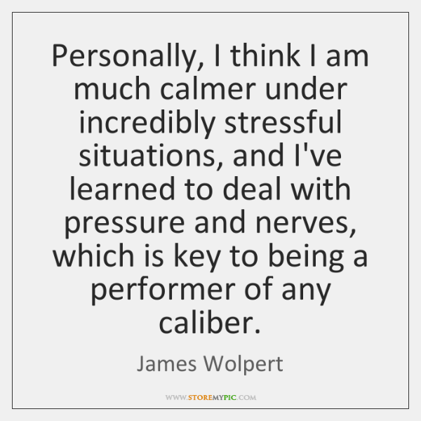 Personally, I think I am much calmer under incredibly stressful situations, and ...