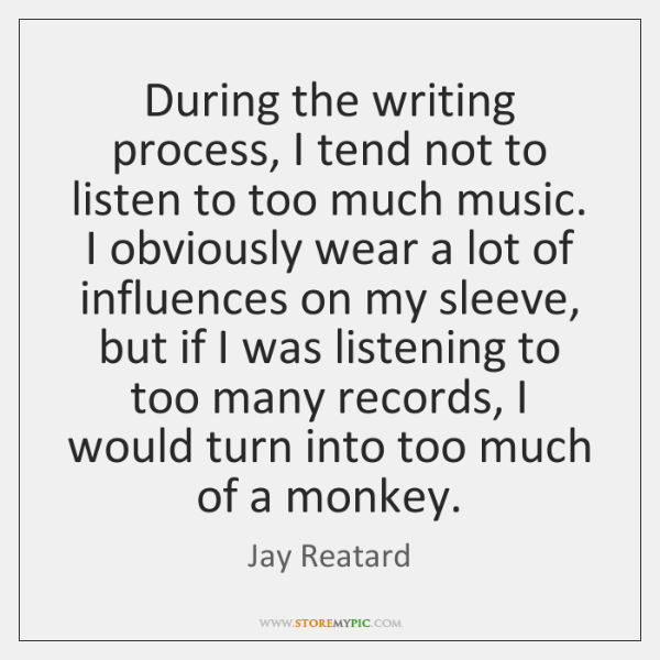 During the writing process, I tend not to listen to too much ...