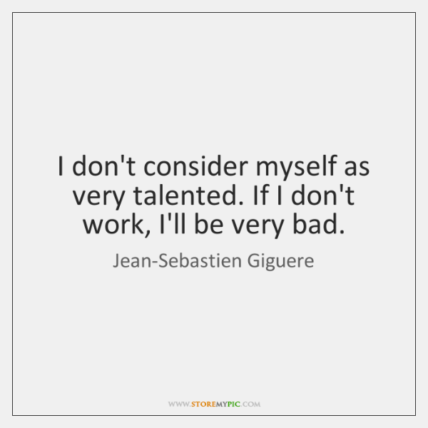 I don't consider myself as very talented. If I don't work, I'll ...