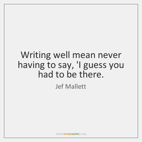 Writing well mean never having to say, 'I guess you had to ...