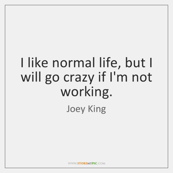 I like normal life, but I will go crazy if I'm not ...