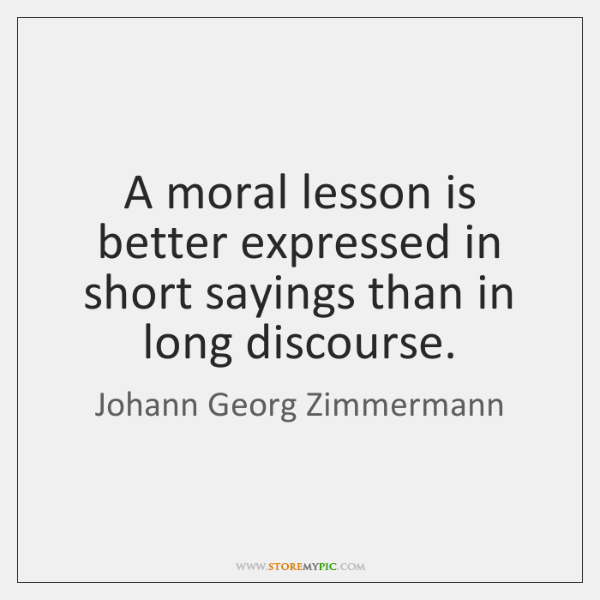 A moral lesson is better expressed in short sayings than in long ...