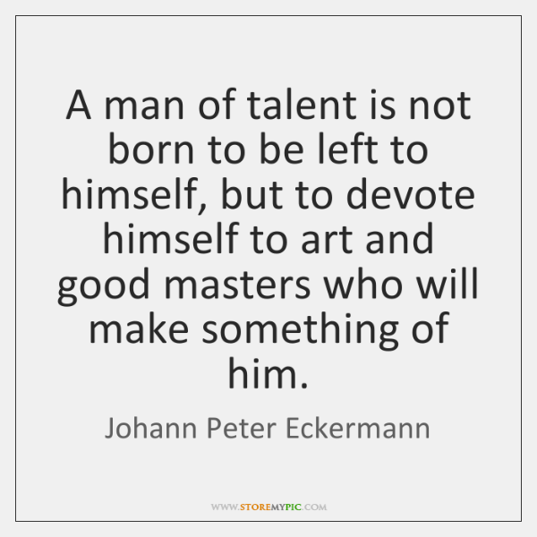 A man of talent is not born to be left to himself, ...
