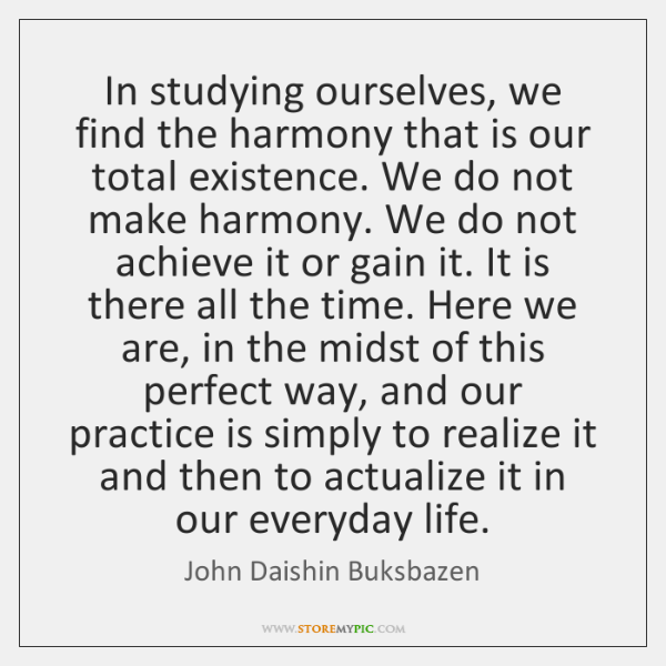 In studying ourselves, we find the harmony that is our total existence. ...