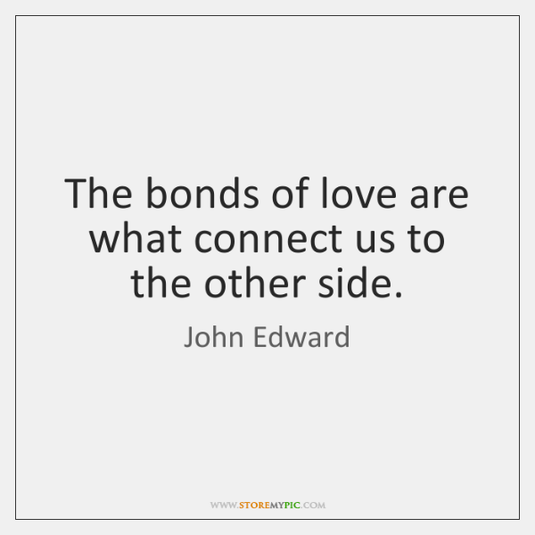 The bonds of love are what connect us to the other side.
