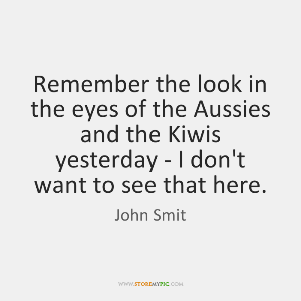 Remember the look in the eyes of the Aussies and the Kiwis ...