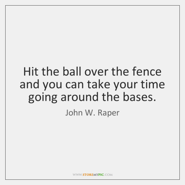 Hit the ball over the fence and you can take your time ...