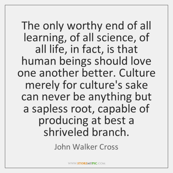 The only worthy end of all learning, of all science, of all ...