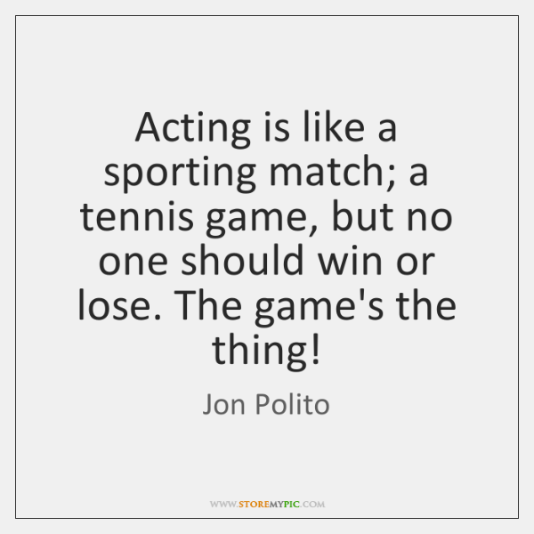 Acting is like a sporting match; a tennis game, but no one ...