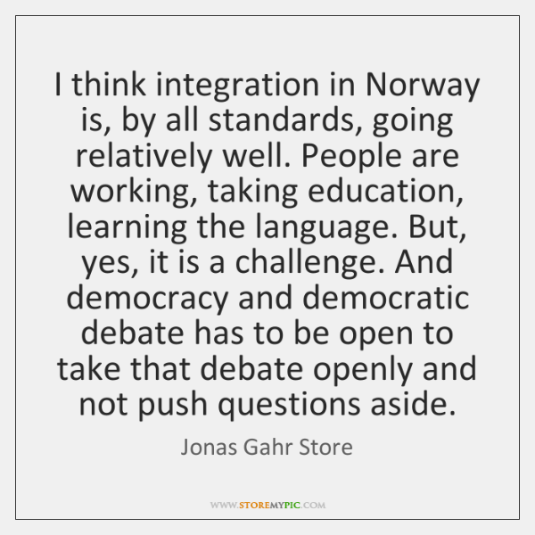 I think integration in Norway is, by all standards, going relatively well. ...