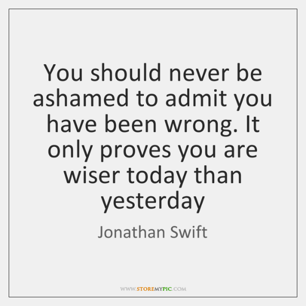 You Should Never Be Ashamed To Admit You Have Been Wrong It