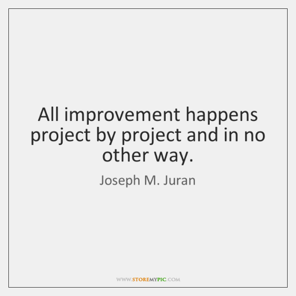All improvement happens project by project and in no other way.
