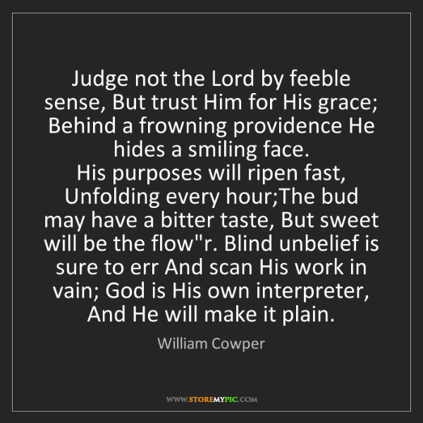 William Cowper: Judge not the Lord by feeble sense, But trust Him for...