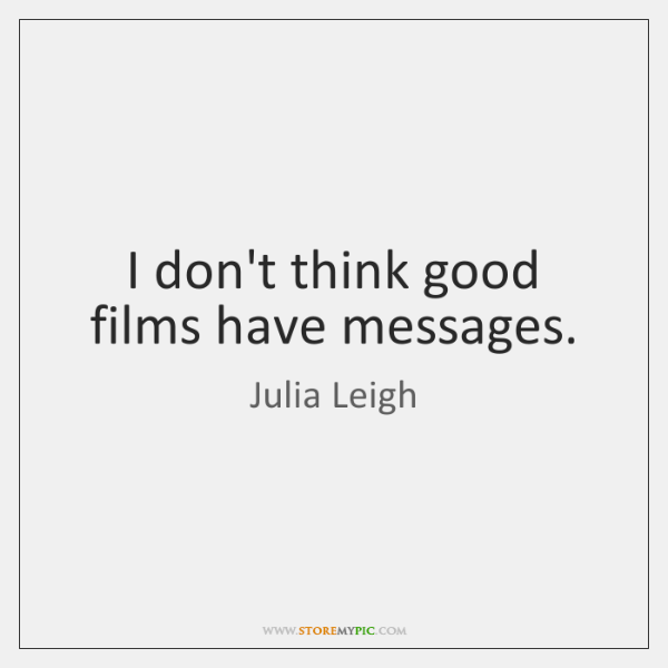 I don't think good films have messages.