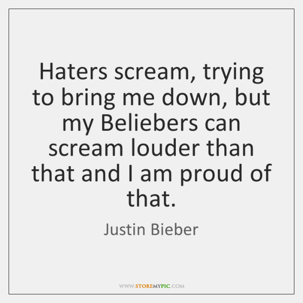 Haters scream, trying to bring me down, but my Beliebers can scream ...