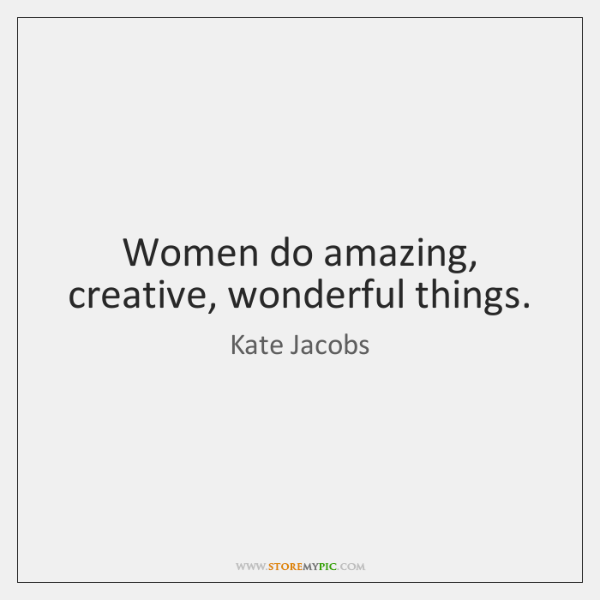 Women do amazing, creative, wonderful things.