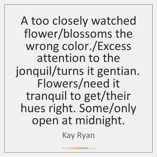A too closely watched flower/blossoms the wrong color./Excess attention to ...