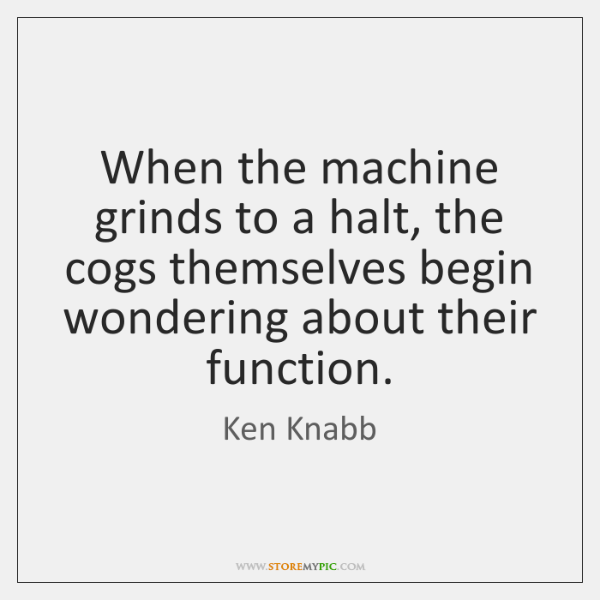 When the machine grinds to a halt, the cogs themselves begin wondering ...