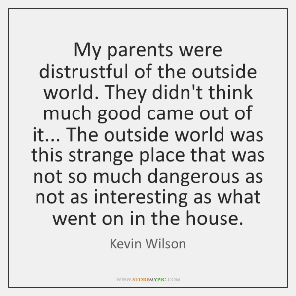 My parents were distrustful of the outside world. They didn't think much ...