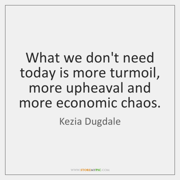 What we don't need today is more turmoil, more upheaval and more ...