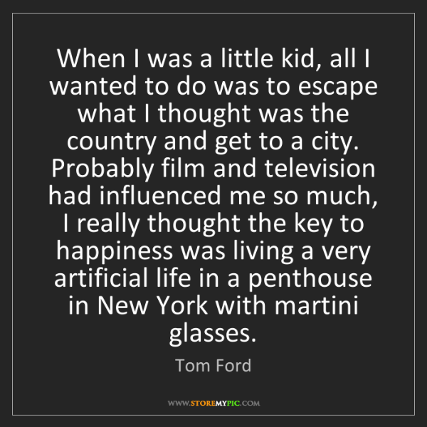 Tom Ford: When I was a little kid, all I wanted to do was to escape...
