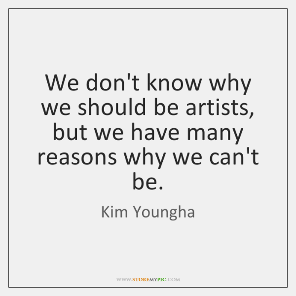 We don't know why we should be artists, but we have many ...