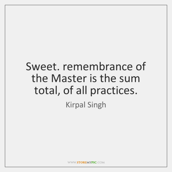 Sweet. remembrance of the Master is the sum total, of all practices.