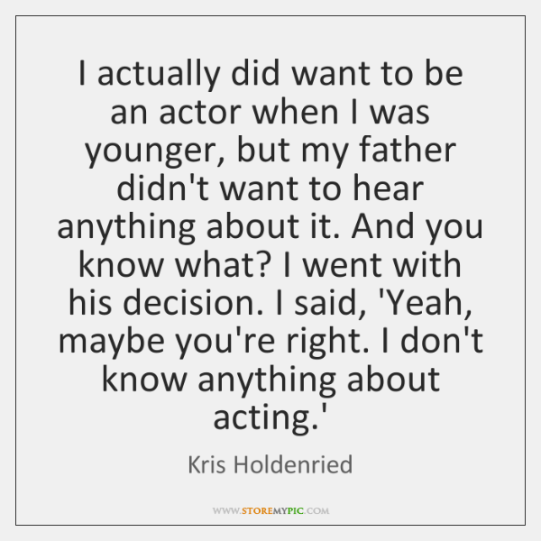I actually did want to be an actor when I was younger, ...
