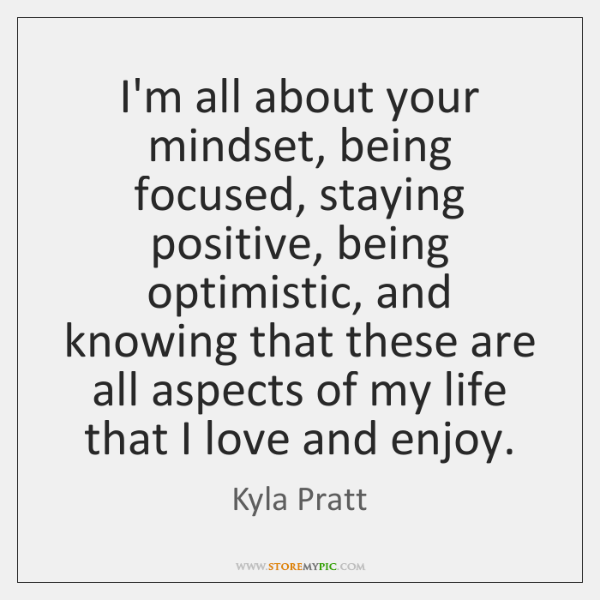 I'm all about your mindset, being focused, staying positive, being optimistic, and ...