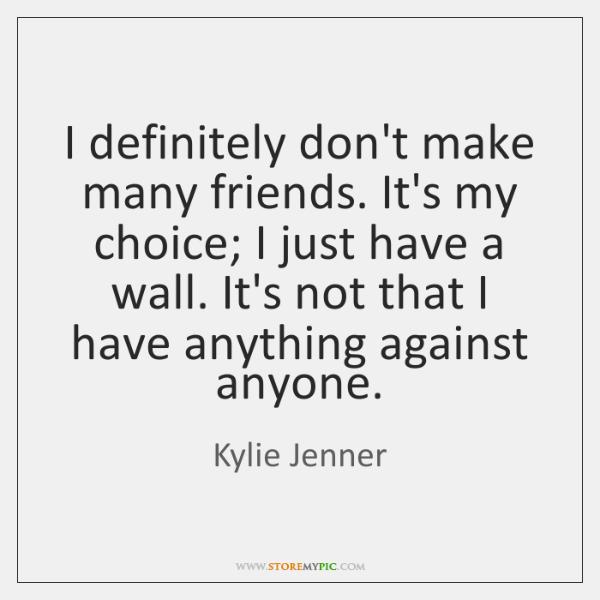 I definitely don't make many friends. It's my choice; I just have ...