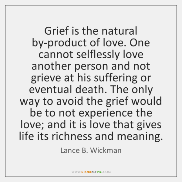 Grief is the natural by-product of love. One cannot selflessly love another ...