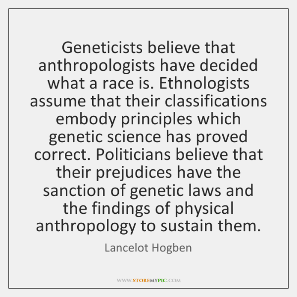 Geneticists believe that anthropologists have decided what a race is. Ethnologists assume ...