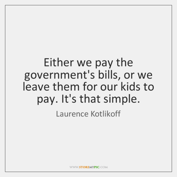 Either we pay the government's bills, or we leave them for our ...
