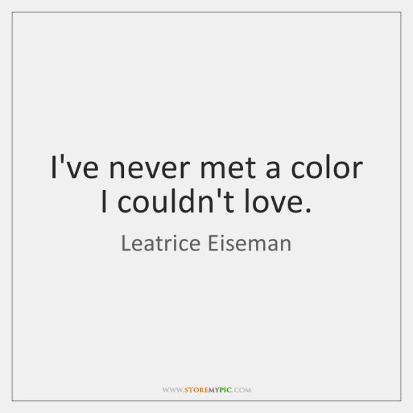 I've never met a color I couldn't love.