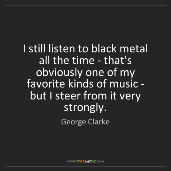 George Clarke: I still listen to black metal all the time - that's obviously...