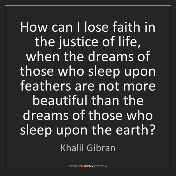 Khalil Gibran: How can I lose faith in the justice of life, when the...