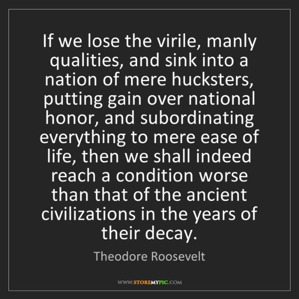 Theodore Roosevelt: If we lose the virile, manly qualities, and sink into...