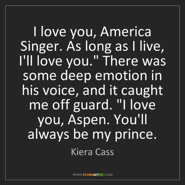 Kiera Cass: I love you, America Singer. As long as I live, I'll love...