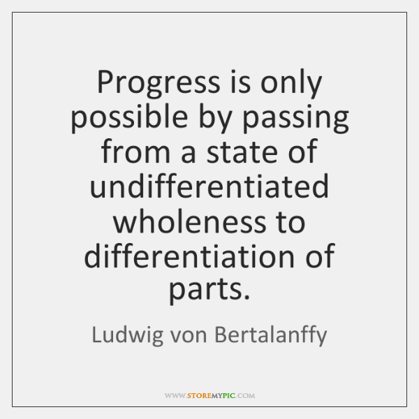 Progress is only possible by passing from a state of undifferentiated wholeness ...