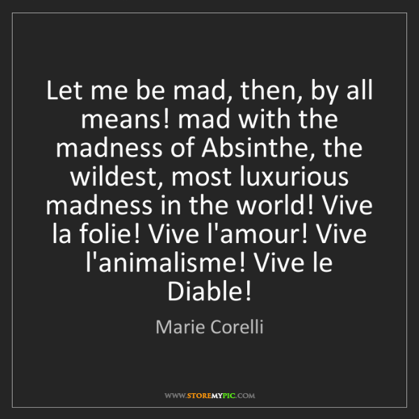 Marie Corelli: Let me be mad, then, by all means! mad with the madness...